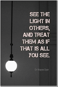 Happy, healthy life -See the light in others, and treat them as if that is all you see.