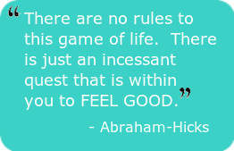 There are no rules to this game of life.  There is just an incessant quest that is within you to FEEL GOOD.  Abraham-Hicks