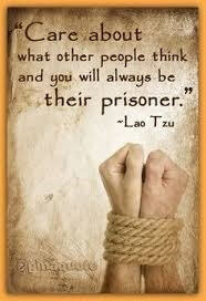 feel good from the inside - Care about what other people think and you will always be their prisoner. -Lao Tzu