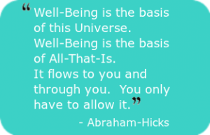 Absolute Well-Being - Well-Being is the basis of this Universe. Well-Being is the basis of All-That-Is. It flows to you and through you. You only have to allow it. - Abraham-Hicks