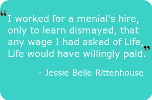 "Abundance quote- worked for a menial's hire, only to learn dismayed, that any wage I had asked of Life, Life would have willingly paid."" - Jessie Belle Rittenhouse"